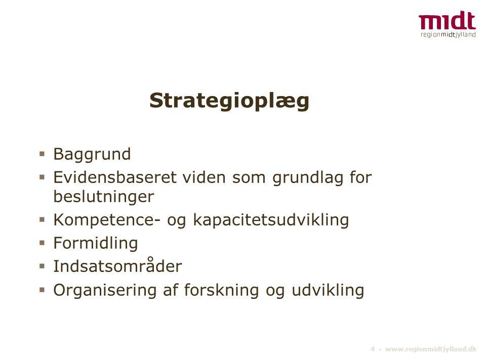 4 ▪ www.regionmidtjylland.dk Strategioplæg  Baggrund  Evidensbaseret viden som grundlag for beslutninger  Kompetence- og kapacitetsudvikling  Formidling  Indsatsområder  Organisering af forskning og udvikling