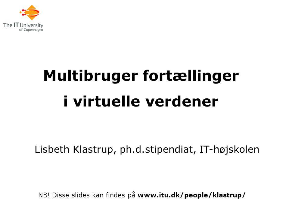 Multibruger fortællinger i virtuelle verdener Lisbeth Klastrup, ph.d.stipendiat, IT-højskolen NB.
