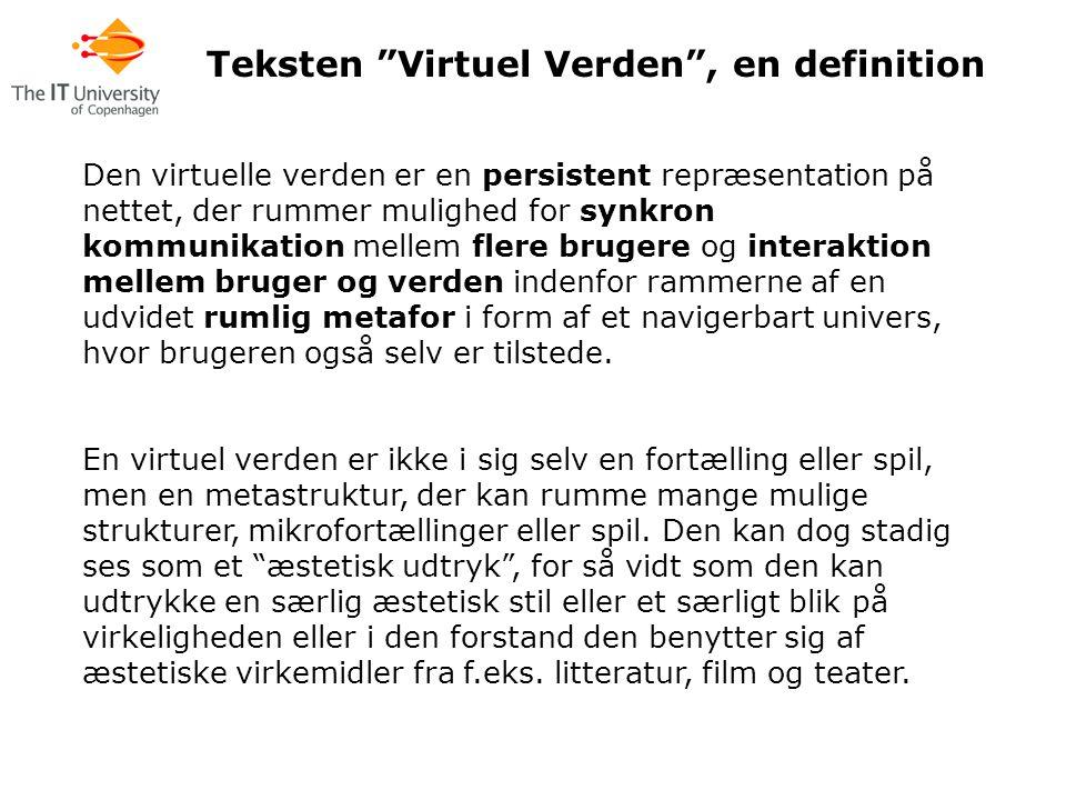 Den virtuelle verden er en persistent repræsentation på nettet, der rummer mulighed for synkron kommunikation mellem flere brugere og interaktion mellem bruger og verden indenfor rammerne af en udvidet rumlig metafor i form af et navigerbart univers, hvor brugeren også selv er tilstede.