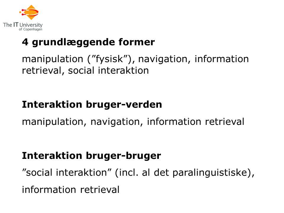 4 grundlæggende former manipulation ( fysisk ), navigation, information retrieval, social interaktion Interaktion bruger-verden manipulation, navigation, information retrieval Interaktion bruger-bruger social interaktion (incl.