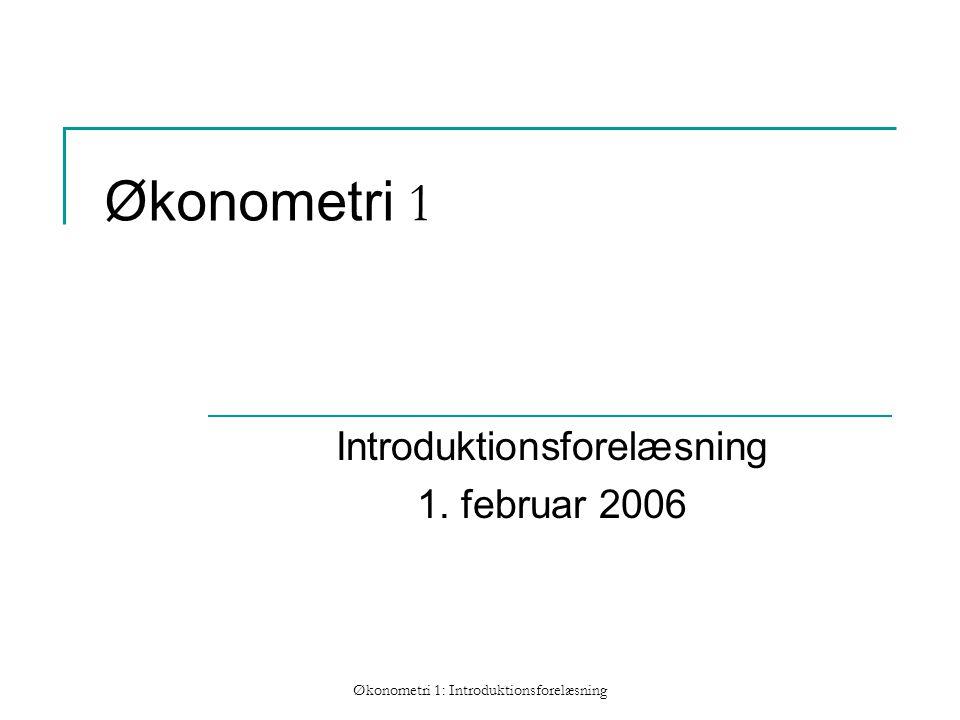 Økonometri 1: Introduktionsforelæsning Økonometri 1 Introduktionsforelæsning 1. februar 2006
