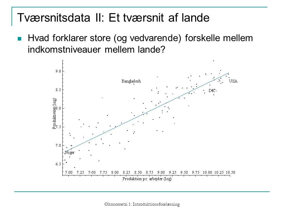 Økonometri 1: Introduktionsforelæsning Tværsnitsdata II: Et tværsnit af lande Hvad forklarer store (og vedvarende) forskelle mellem indkomstniveauer mellem lande