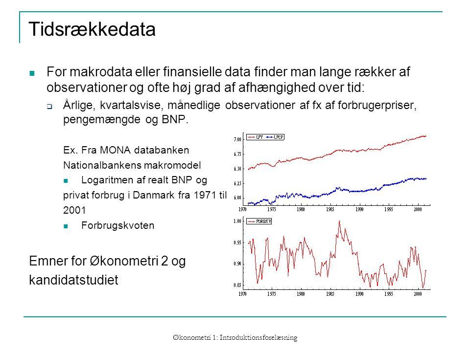 Økonometri 1: Introduktionsforelæsning Tidsrækkedata For makrodata eller finansielle data finder man lange rækker af observationer og ofte høj grad af afhængighed over tid:  Årlige, kvartalsvise, månedlige observationer af fx af forbrugerpriser, pengemængde og BNP.