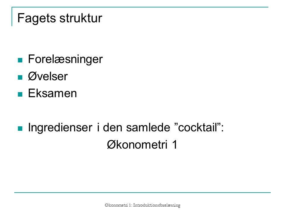 Økonometri 1: Introduktionsforelæsning Fagets struktur Forelæsninger Øvelser Eksamen Ingredienser i den samlede cocktail : Økonometri 1