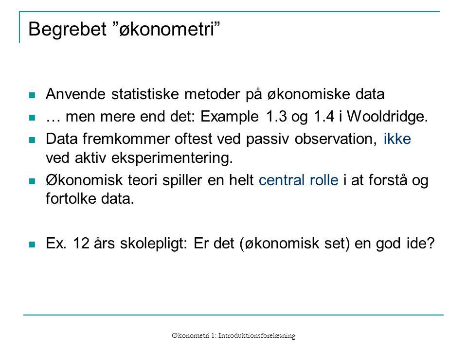 Økonometri 1: Introduktionsforelæsning Begrebet økonometri Anvende statistiske metoder på økonomiske data … men mere end det: Example 1.3 og 1.4 i Wooldridge.