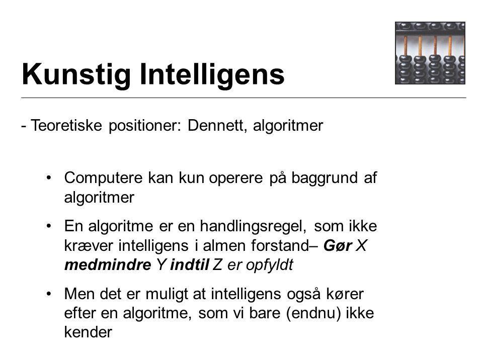 Kunstig Intelligens - Teoretiske positioner: Dennett, algoritmer Computere kan kun operere på baggrund af algoritmer En algoritme er en handlingsregel, som ikke kræver intelligens i almen forstand– Gør X medmindre Y indtil Z er opfyldt Men det er muligt at intelligens også kører efter en algoritme, som vi bare (endnu) ikke kender