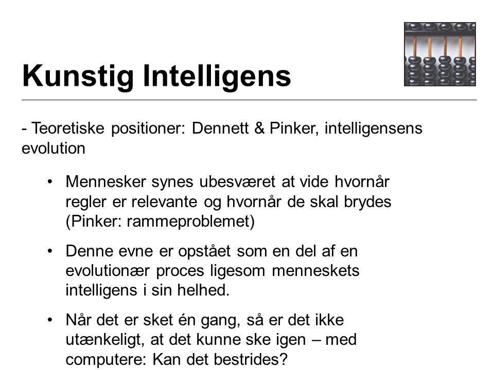 Kunstig Intelligens - Teoretiske positioner: Dennett & Pinker, intelligensens evolution Mennesker synes ubesværet at vide hvornår regler er relevante og hvornår de skal brydes (Pinker: rammeproblemet) Denne evne er opstået som en del af en evolutionær proces ligesom menneskets intelligens i sin helhed.