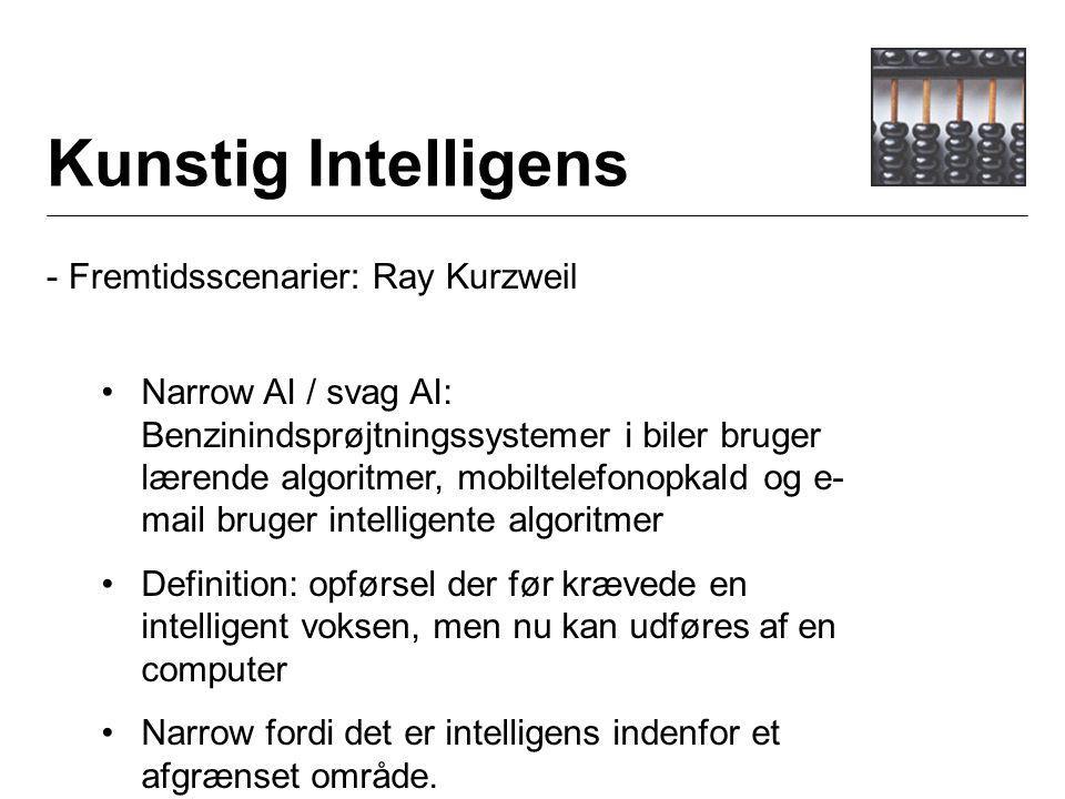 Kunstig Intelligens - Fremtidsscenarier: Ray Kurzweil Narrow AI / svag AI: Benzinindsprøjtningssystemer i biler bruger lærende algoritmer, mobiltelefonopkald og e- mail bruger intelligente algoritmer Definition: opførsel der før krævede en intelligent voksen, men nu kan udføres af en computer Narrow fordi det er intelligens indenfor et afgrænset område.