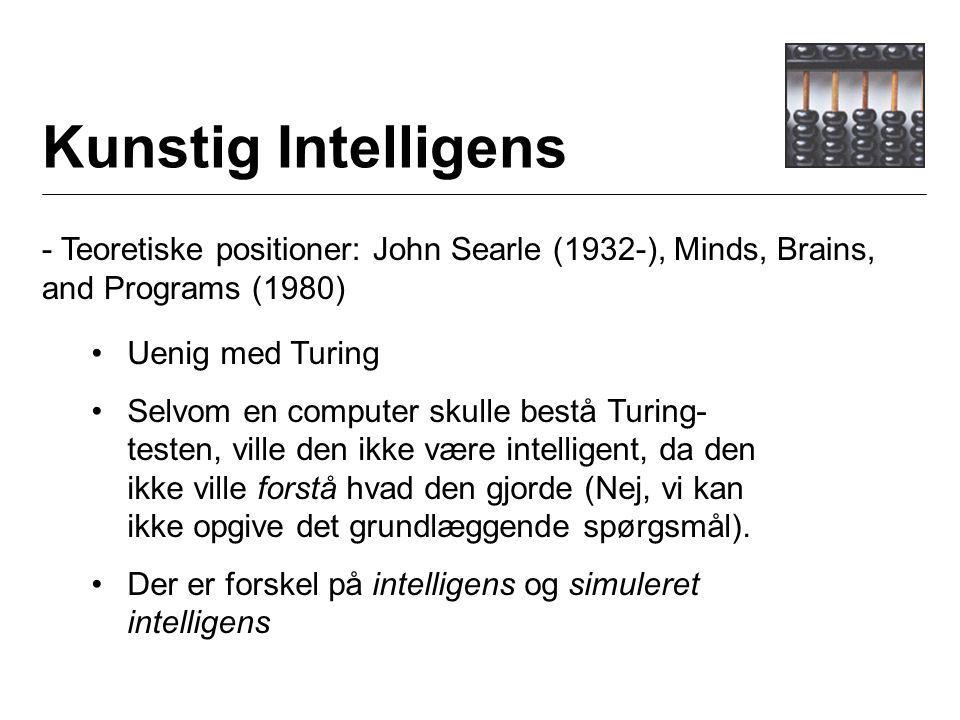 Kunstig Intelligens - Teoretiske positioner: John Searle (1932-), Minds, Brains, and Programs (1980) Uenig med Turing Selvom en computer skulle bestå Turing- testen, ville den ikke være intelligent, da den ikke ville forstå hvad den gjorde (Nej, vi kan ikke opgive det grundlæggende spørgsmål).