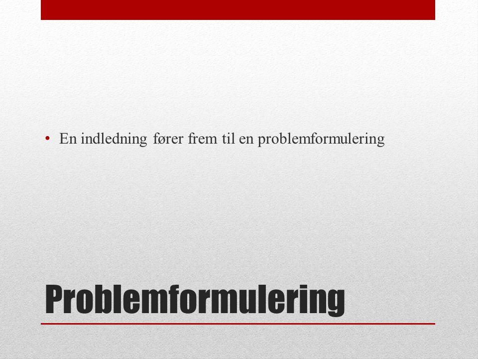 Problemformulering En indledning fører frem til en problemformulering