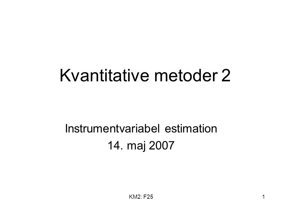 KM2: F251 Kvantitative metoder 2 Instrumentvariabel estimation 14. maj 2007