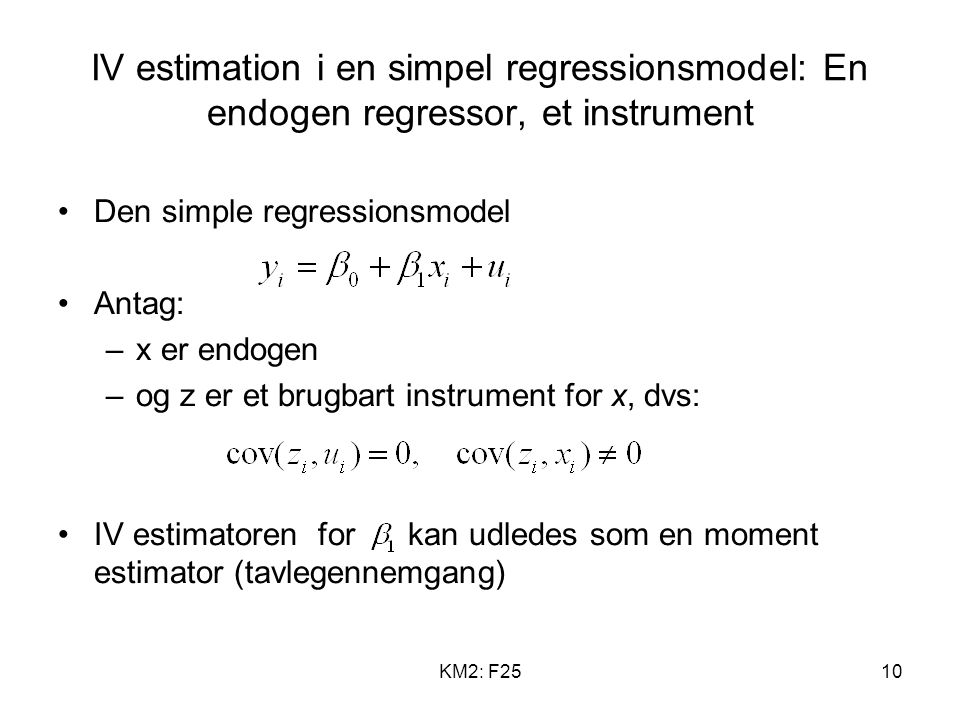 KM2: F2510 IV estimation i en simpel regressionsmodel: En endogen regressor, et instrument Den simple regressionsmodel Antag: –x er endogen –og z er et brugbart instrument for x, dvs: IV estimatoren for kan udledes som en moment estimator (tavlegennemgang)