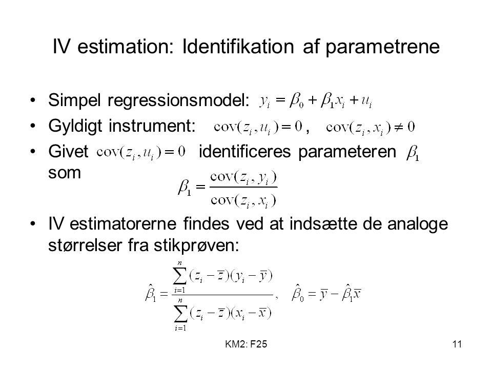 KM2: F2511 IV estimation: Identifikation af parametrene Simpel regressionsmodel: Gyldigt instrument:, Givet identificeres parameteren som IV estimatorerne findes ved at indsætte de analoge størrelser fra stikprøven: