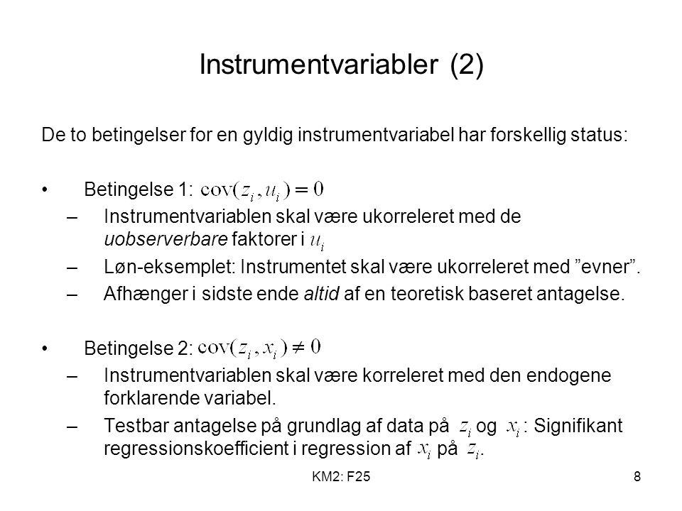 KM2: F258 Instrumentvariabler (2) De to betingelser for en gyldig instrumentvariabel har forskellig status: Betingelse 1: –Instrumentvariablen skal være ukorreleret med de uobserverbare faktorer i –Løn-eksemplet: Instrumentet skal være ukorreleret med evner .