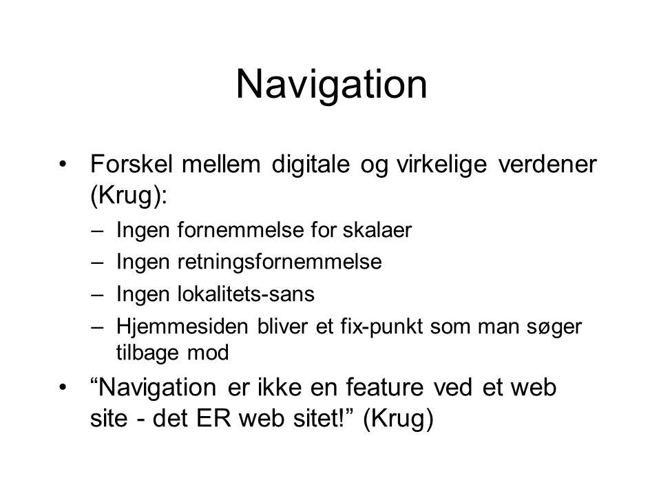 Navigation Forskel mellem digitale og virkelige verdener (Krug): –Ingen fornemmelse for skalaer –Ingen retningsfornemmelse –Ingen lokalitets-sans –Hjemmesiden bliver et fix-punkt som man søger tilbage mod Navigation er ikke en feature ved et web site - det ER web sitet! (Krug)