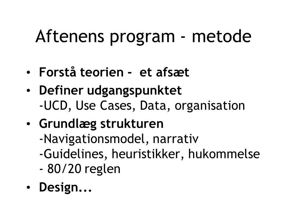 Aftenens program - metode Forstå teorien - et afsæt Definer udgangspunktet -UCD, Use Cases, Data, organisation Grundlæg strukturen -Navigationsmodel, narrativ -Guidelines, heuristikker, hukommelse - 80/20 reglen Design...