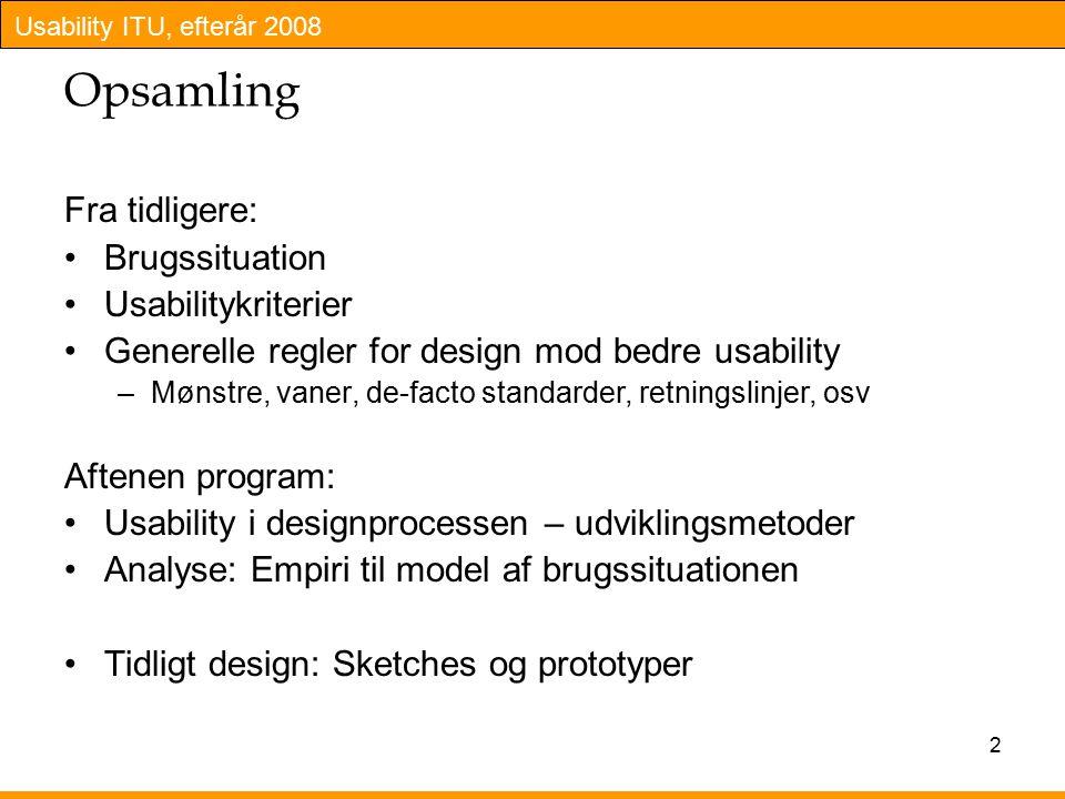 Usability ITU, efterår 2008 2 Opsamling Fra tidligere: Brugssituation Usabilitykriterier Generelle regler for design mod bedre usability –Mønstre, vaner, de-facto standarder, retningslinjer, osv Aftenen program: Usability i designprocessen – udviklingsmetoder Analyse: Empiri til model af brugssituationen Tidligt design: Sketches og prototyper