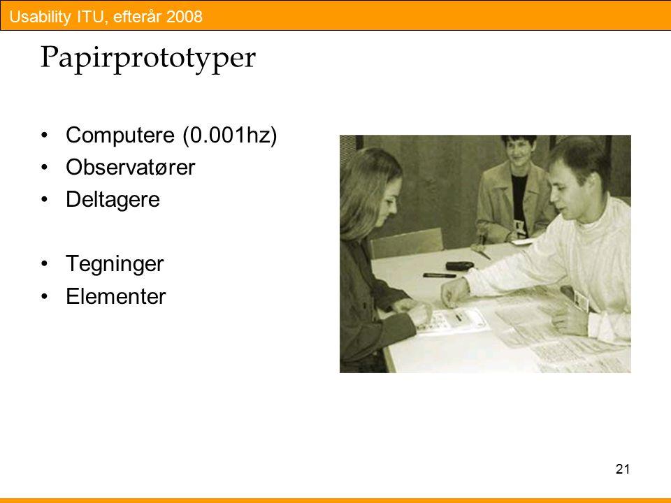 Usability ITU, efterår 2008 21 Papirprototyper Computere (0.001hz) Observatører Deltagere Tegninger Elementer
