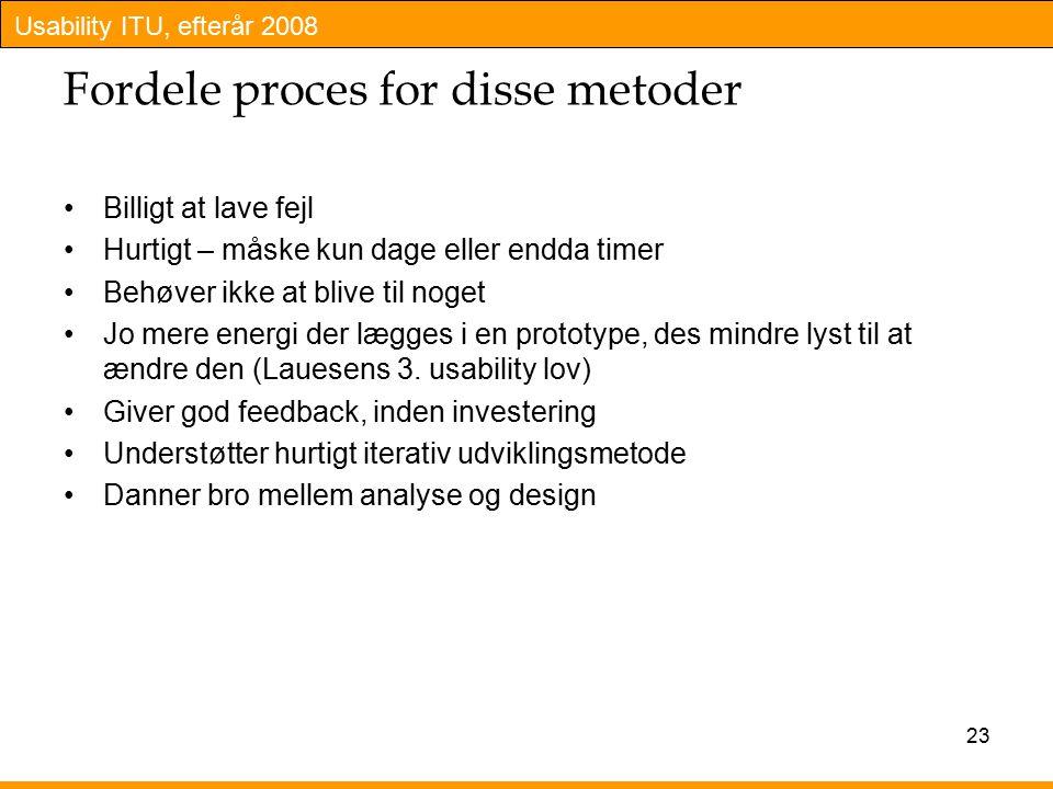 Usability ITU, efterår 2008 23 Fordele proces for disse metoder Billigt at lave fejl Hurtigt – måske kun dage eller endda timer Behøver ikke at blive til noget Jo mere energi der lægges i en prototype, des mindre lyst til at ændre den (Lauesens 3.