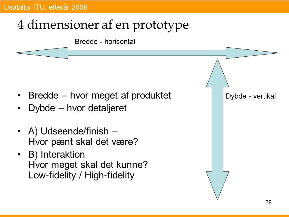 Usability ITU, efterår 2008 28 4 dimensioner af en prototype Bredde – hvor meget af produktet Dybde – hvor detaljeret A) Udseende/finish – Hvor pænt skal det være.