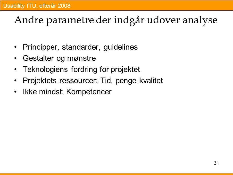 Usability ITU, efterår 2008 31 Andre parametre der indgår udover analyse Principper, standarder, guidelines Gestalter og mønstre Teknologiens fordring for projektet Projektets ressourcer: Tid, penge kvalitet Ikke mindst: Kompetencer