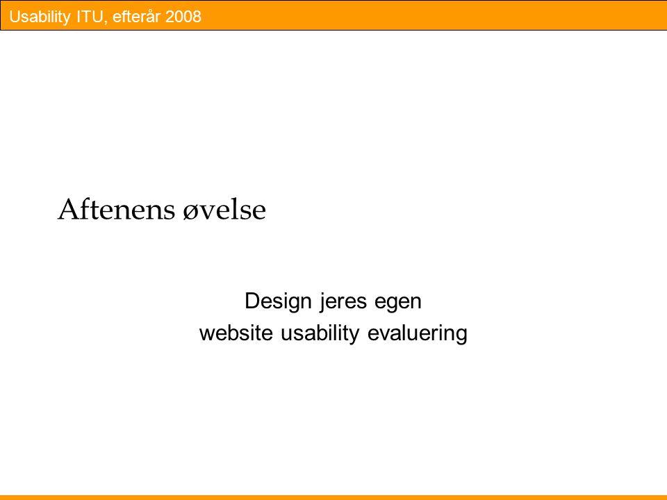 Usability ITU, efterår 2008 Aftenens øvelse Design jeres egen website usability evaluering