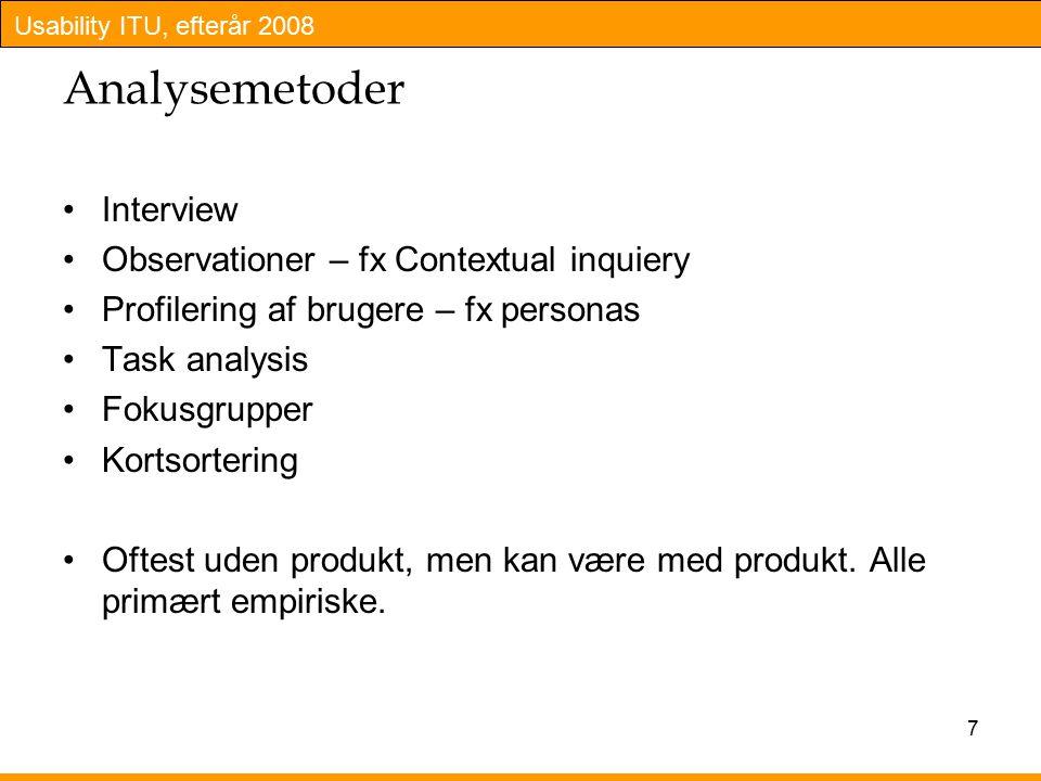 Usability ITU, efterår 2008 7 Analysemetoder Interview Observationer – fx Contextual inquiery Profilering af brugere – fx personas Task analysis Fokusgrupper Kortsortering Oftest uden produkt, men kan være med produkt.