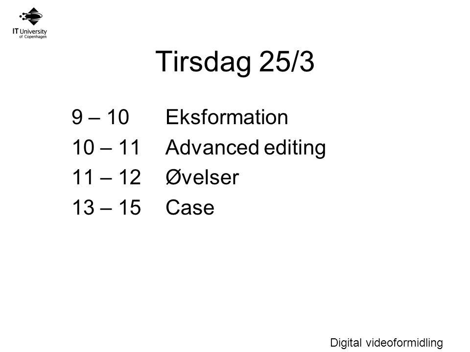 Digital videoformidling Tirsdag 25/3 9 – 10 Eksformation 10 – 11Advanced editing 11 – 12 Øvelser 13 – 15 Case