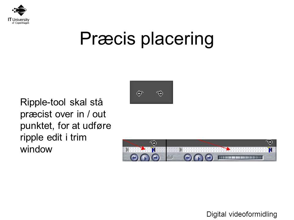Digital videoformidling Præcis placering Ripple-tool skal stå præcist over in / out punktet, for at udføre ripple edit i trim window