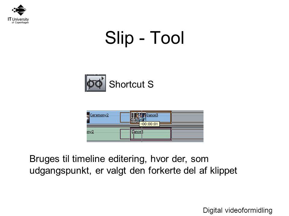 Digital videoformidling Slip - Tool Shortcut S Bruges til timeline editering, hvor der, som udgangspunkt, er valgt den forkerte del af klippet