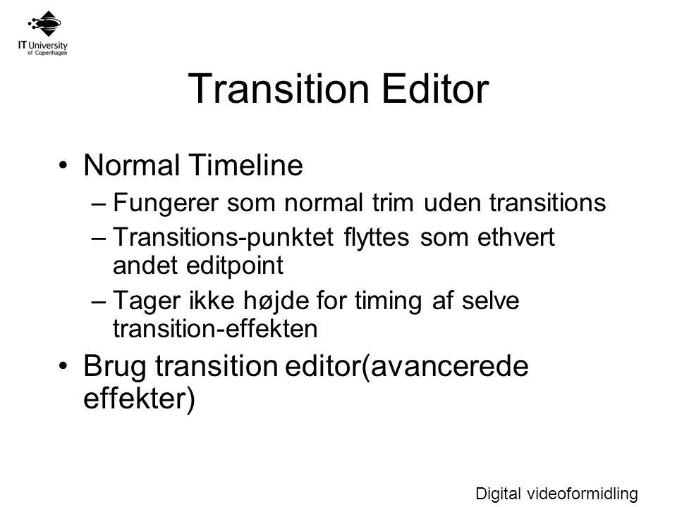 Digital videoformidling Transition Editor Normal Timeline –Fungerer som normal trim uden transitions –Transitions-punktet flyttes som ethvert andet editpoint –Tager ikke højde for timing af selve transition-effekten Brug transition editor(avancerede effekter)