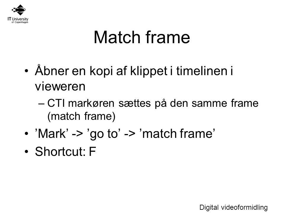 Digital videoformidling Match frame Åbner en kopi af klippet i timelinen i vieweren –CTI markøren sættes på den samme frame (match frame) 'Mark' -> 'go to' -> 'match frame' Shortcut: F