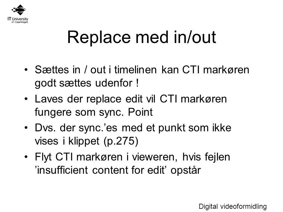Digital videoformidling Replace med in/out Sættes in / out i timelinen kan CTI markøren godt sættes udenfor .