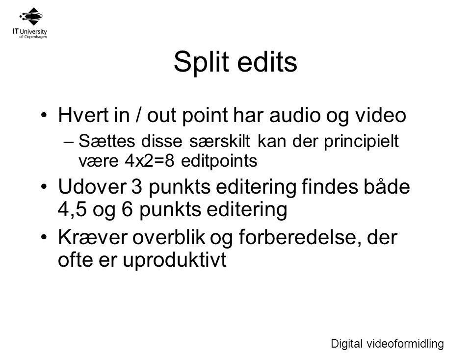 Digital videoformidling Split edits Hvert in / out point har audio og video –Sættes disse særskilt kan der principielt være 4x2=8 editpoints Udover 3 punkts editering findes både 4,5 og 6 punkts editering Kræver overblik og forberedelse, der ofte er uproduktivt