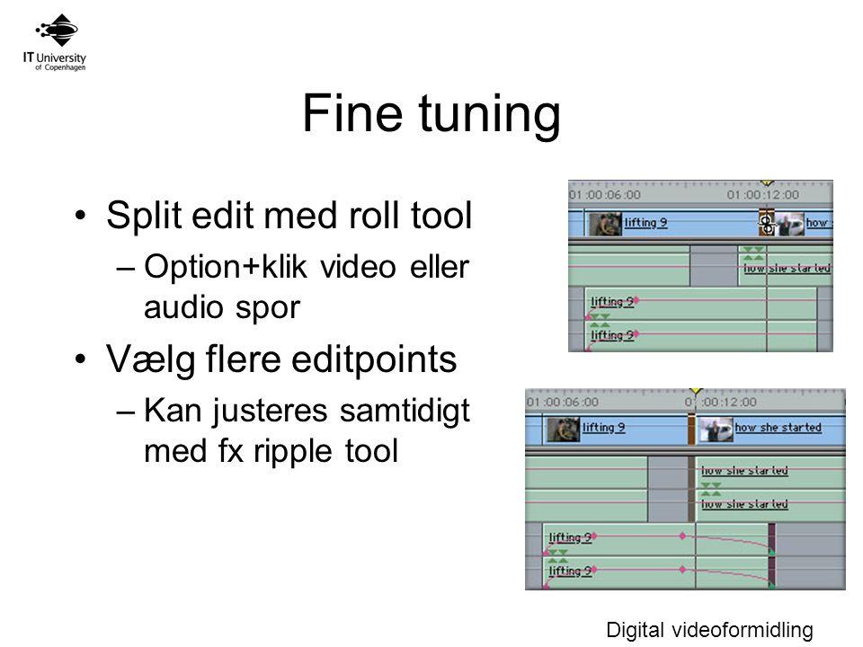 Digital videoformidling Fine tuning Split edit med roll tool –Option+klik video eller audio spor Vælg flere editpoints –Kan justeres samtidigt med fx ripple tool