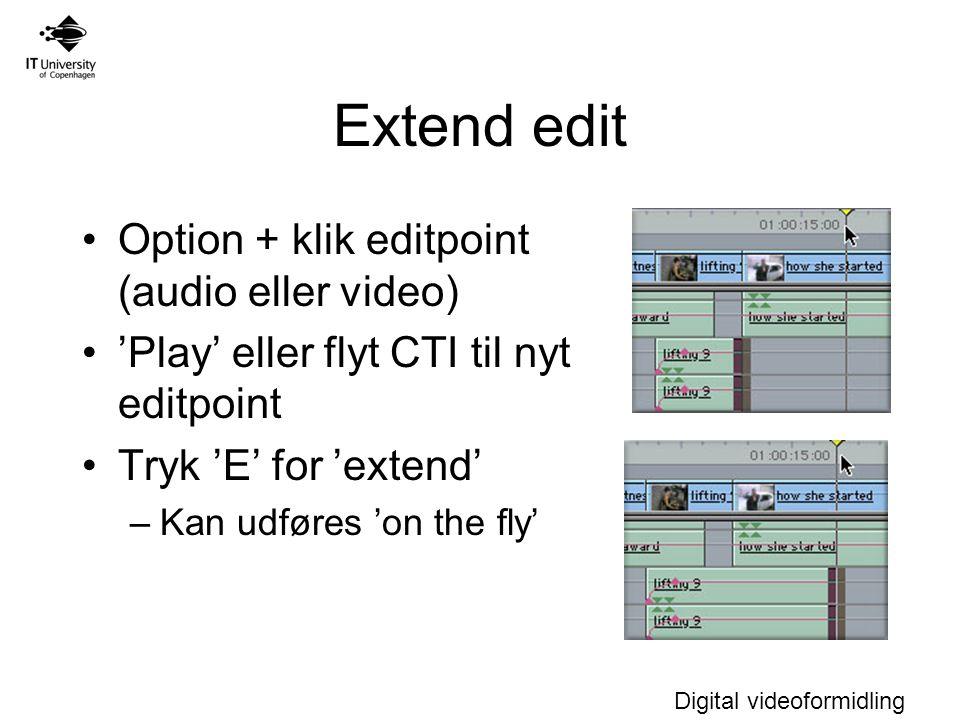 Digital videoformidling Extend edit Option + klik editpoint (audio eller video) 'Play' eller flyt CTI til nyt editpoint Tryk 'E' for 'extend' –Kan udføres 'on the fly'