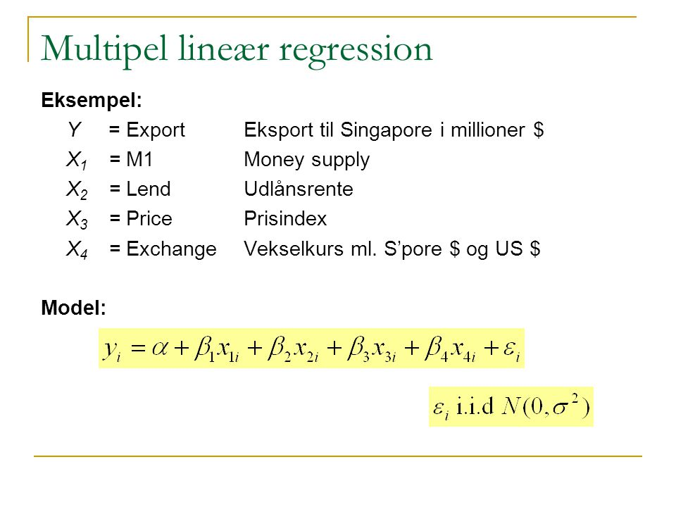 Multipel lineær regression Eksempel: Y = Export Eksport til Singapore i millioner $ X 1 = M1Money supply X 2 = LendUdlånsrente X 3 = PricePrisindex X 4 = ExchangeVekselkurs ml.