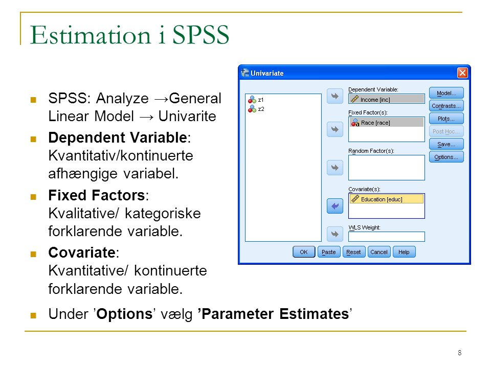 Estimation i SPSS SPSS: Analyze →General Linear Model → Univarite Dependent Variable: Kvantitativ/kontinuerte afhængige variabel.