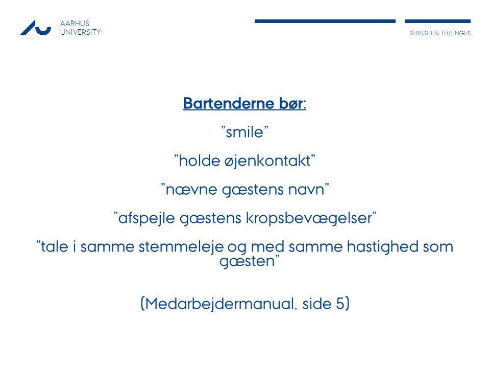 AARHUS UNIVERSITY SÉBASTIESÉNSÉBASTIEN TUTENGES Bartenderne bør: smile holde øjenkontakt nævne gæstens navn afspejle gæstens kropsbevægelser tale i samme stemmeleje og med samme hastighed som gæsten (Medarbejdermanual, side 5)