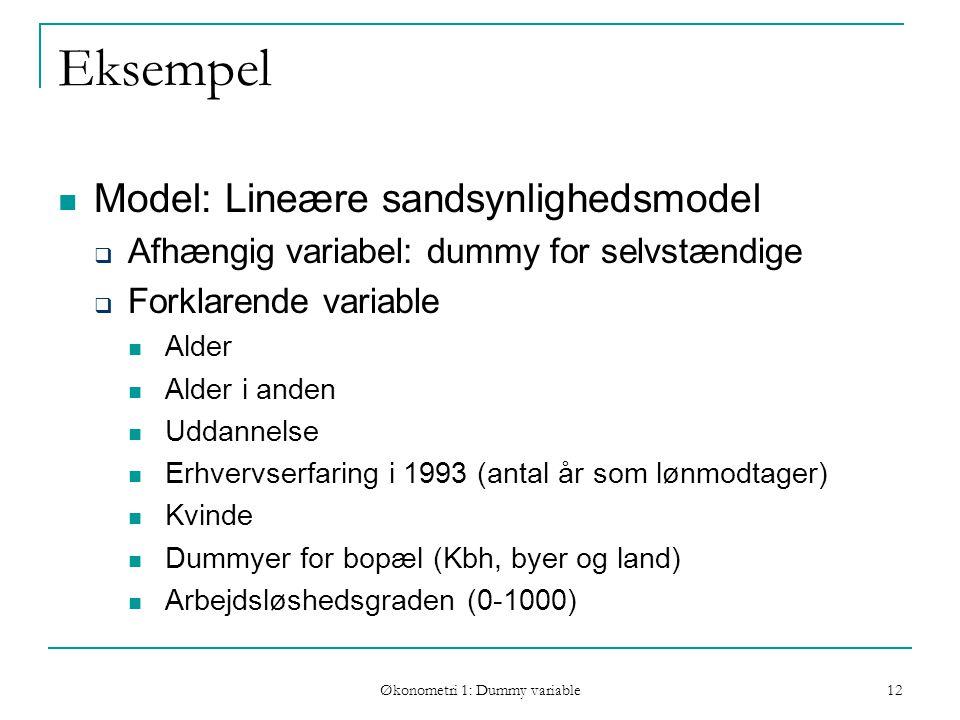 Økonometri 1: Dummy variable 12 Eksempel Model: Lineære sandsynlighedsmodel  Afhængig variabel: dummy for selvstændige  Forklarende variable Alder Alder i anden Uddannelse Erhvervserfaring i 1993 (antal år som lønmodtager) Kvinde Dummyer for bopæl (Kbh, byer og land) Arbejdsløshedsgraden (0-1000)