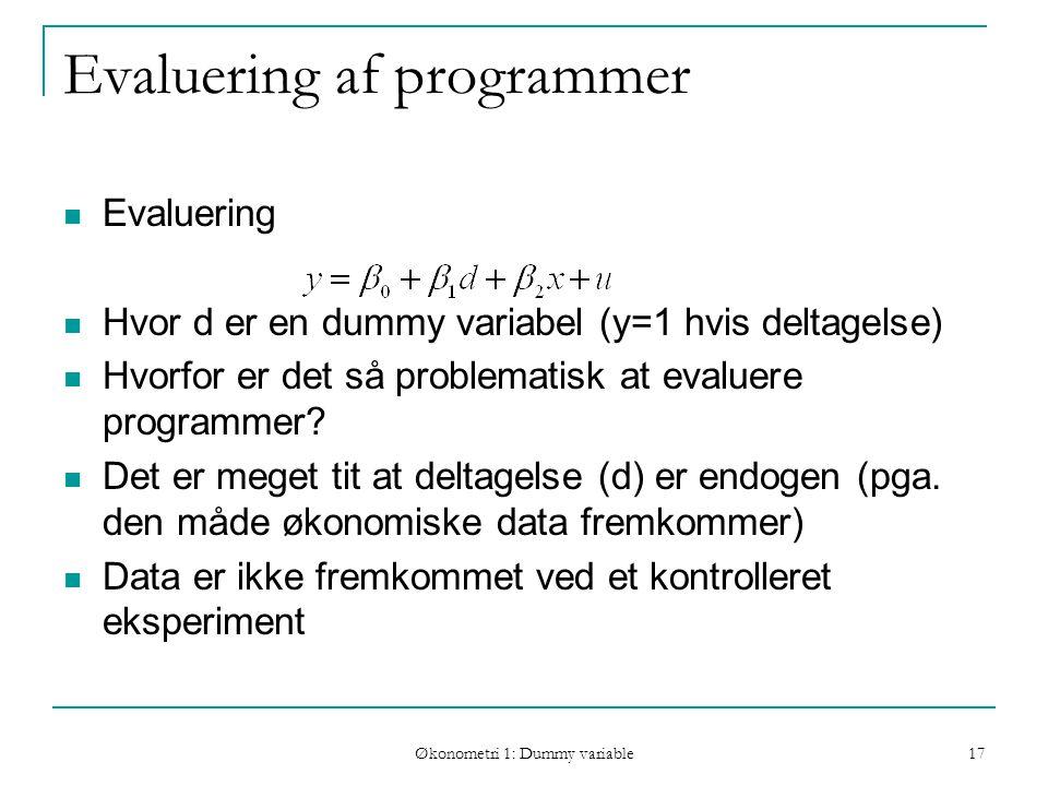 Økonometri 1: Dummy variable 17 Evaluering af programmer Evaluering Hvor d er en dummy variabel (y=1 hvis deltagelse) Hvorfor er det så problematisk at evaluere programmer.