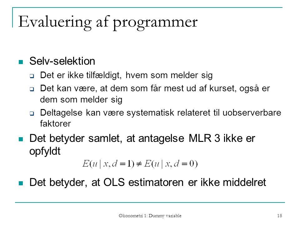 Økonometri 1: Dummy variable 18 Evaluering af programmer Selv-selektion  Det er ikke tilfældigt, hvem som melder sig  Det kan være, at dem som får mest ud af kurset, også er dem som melder sig  Deltagelse kan være systematisk relateret til uobserverbare faktorer Det betyder samlet, at antagelse MLR 3 ikke er opfyldt Det betyder, at OLS estimatoren er ikke middelret