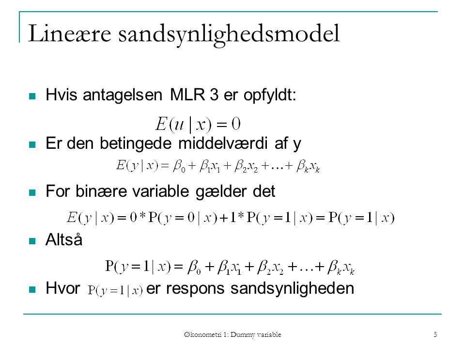 Økonometri 1: Dummy variable 5 Lineære sandsynlighedsmodel Hvis antagelsen MLR 3 er opfyldt: Er den betingede middelværdi af y For binære variable gælder det Altså Hvor er respons sandsynligheden