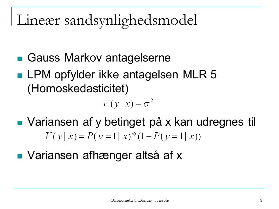 Økonometri 1: Dummy variable 8 Lineær sandsynlighedsmodel Gauss Markov antagelserne LPM opfylder ikke antagelsen MLR 5 (Homoskedasticitet) Variansen af y betinget på x kan udregnes til Variansen afhænger altså af x