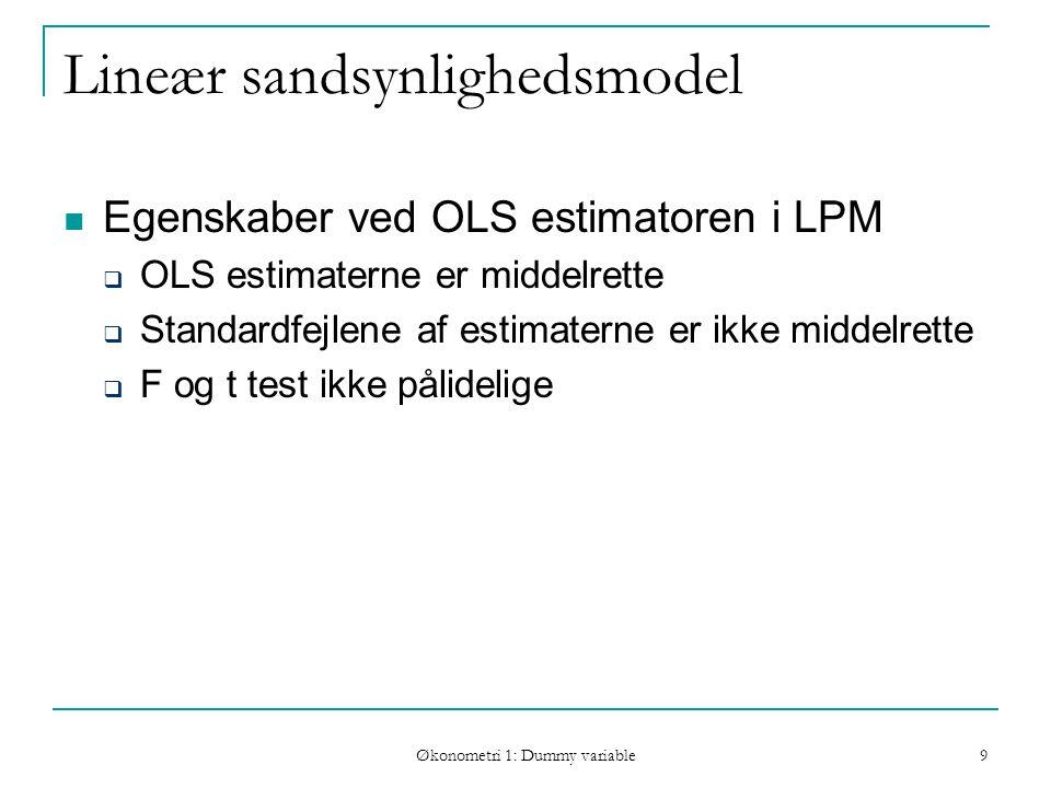 Økonometri 1: Dummy variable 9 Lineær sandsynlighedsmodel Egenskaber ved OLS estimatoren i LPM  OLS estimaterne er middelrette  Standardfejlene af estimaterne er ikke middelrette  F og t test ikke pålidelige