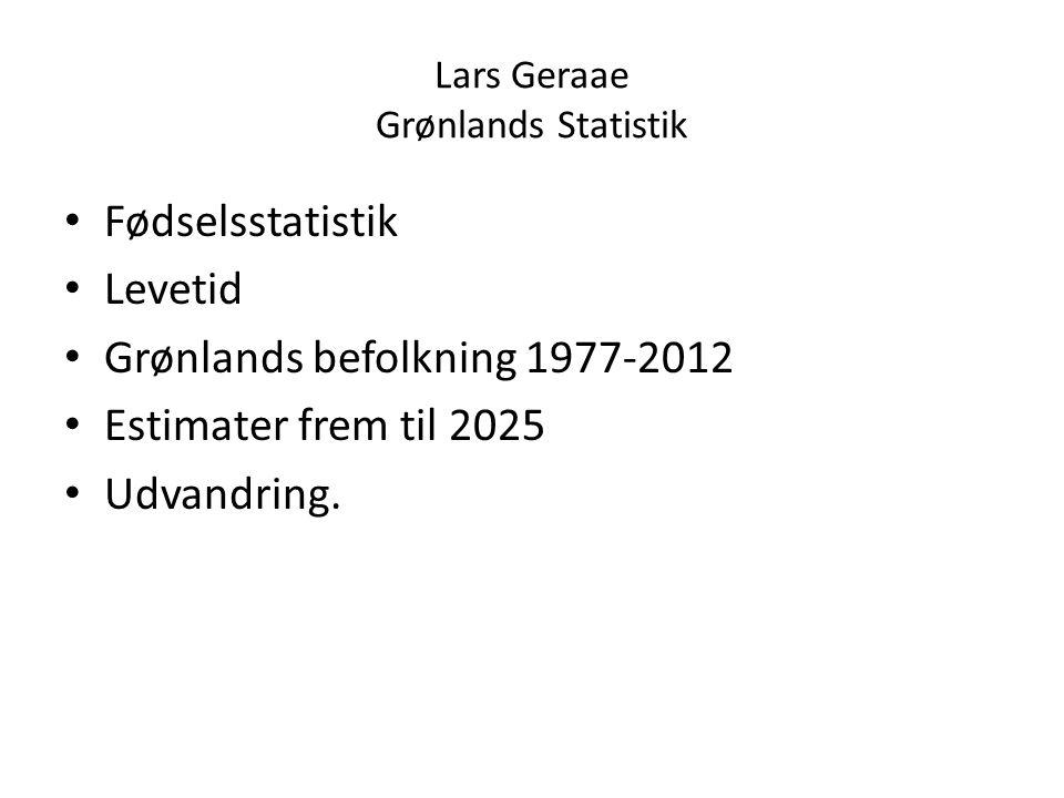 Lars Geraae Grønlands Statistik Fødselsstatistik Levetid Grønlands befolkning 1977-2012 Estimater frem til 2025 Udvandring.