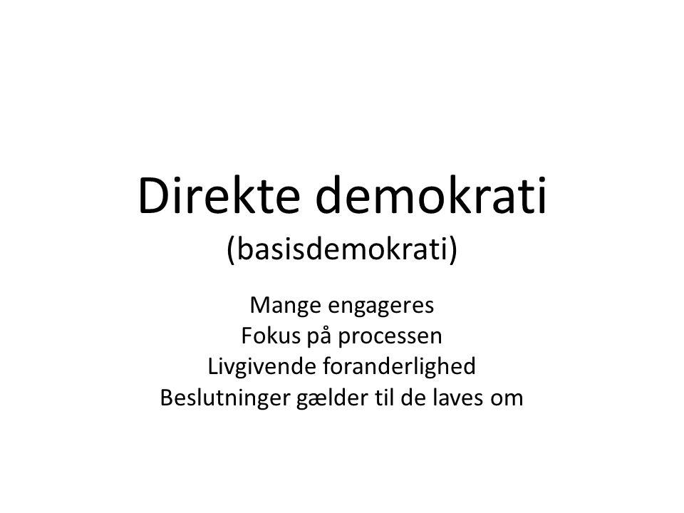 Direkte demokrati (basisdemokrati) Mange engageres Fokus på processen Livgivende foranderlighed Beslutninger gælder til de laves om