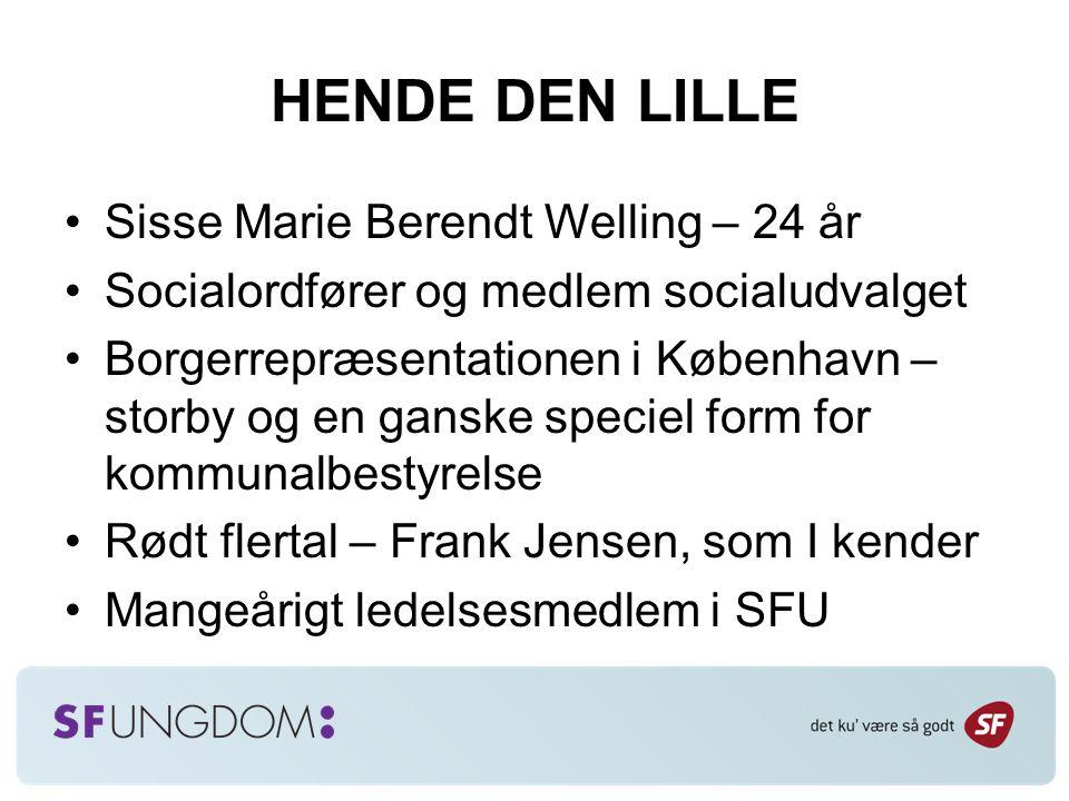 HENDE DEN LILLE Sisse Marie Berendt Welling – 24 år Socialordfører og medlem socialudvalget Borgerrepræsentationen i København – storby og en ganske speciel form for kommunalbestyrelse Rødt flertal – Frank Jensen, som I kender Mangeårigt ledelsesmedlem i SFU