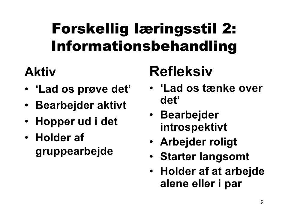 9 Forskellig læringsstil 2: Informationsbehandling Aktiv 'Lad os prøve det' Bearbejder aktivt Hopper ud i det Holder af gruppearbejde Refleksiv 'Lad os tænke over det' Bearbejder introspektivt Arbejder roligt Starter langsomt Holder af at arbejde alene eller i par