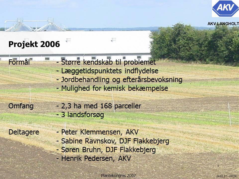 3 04.01.07 - HP/JK AKV LANGHOLT Plantekongres 2007 Projekt 2006 Formål- Større kendskab til problemet - Læggetidspunktets indflydelse - Jordbehandling og efterårsbevoksning - Mulighed for kemisk bekæmpelse Omfang- 2,3 ha med 168 parceller - 3 landsforsøg Deltagere- Peter Klemmensen, AKV - Sabine Ravnskov, DJF Flakkebjerg - Søren Bruhn, DJF Flakkebjerg - Henrik Pedersen, AKV